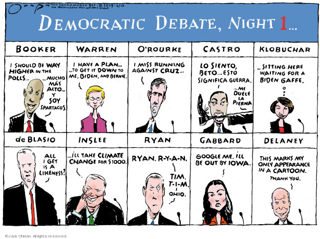 Democratic debate, night 1 � Booker. I should be way higher in the polls � Mucho mas acto � y soy Spartacus. Warren. I have a plan � to get it down to me, Biden, and Bernie � ORourke. I miss running against Cruz � Castro. Lo siento, Beto � Esto significa guerra ... me duele la pierna. Klobuchar ... sitting here waiting for a Biden gaffe. de Blasio. All I get is a likeness? Inslee ... Ill take climate change for $1000. Ryan. Ryan. R-Y-A-N. Tim. T-I-M. Ohio. Gabbard. Google me. Ill be out by Iowa. Delaney. This marks my only appearance in a cartoon. Thank you.