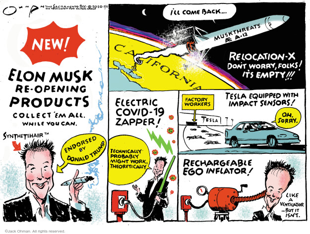New! Elon Musk re-opening products. Collect em all. While you can. Synthetihair. Endorsed by Donald Trump. Ill come back. Muskthreats A-12. Relocation-X. Dont worry, folks! Its empty!!! Electric COVID-19 Zapper! Technically probably might work, theoretically. Factory workers. Tesla equipped with impact sensors! Oh, sorry. Tesla. Rechargeable ego inflator! Like a ventilator … but it isnt.