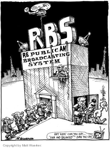 "RBS.  REpublicAN Broadcasting System.  Hey kids!   Can you say ""fair and balanced""?  Sure you can.  (As republicans walk in the front door, Sesame Street characters are escorted out a side door.)"