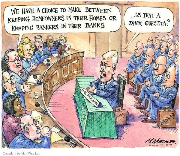 We have a choice to make between keeping homeowners in their homes or keeping bankers in their banks. Is that a trick question? Banker. Sec. Paulson.