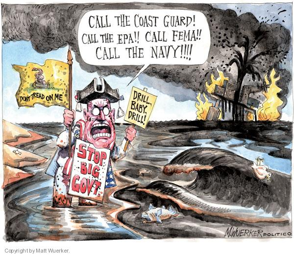 Call the coast guard! Call the EPA!! Call FEMA!! Call the navy!!!! Dont tread on me. Drill, baby, drill! Stop big government.