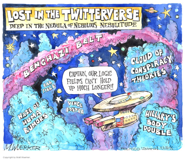 Lost in the Twitterverse. Deep in the nebular of nebulous nebulitude. Benghazi Belt. Cloud of Conspiracy Theories. Ear Piece. Haze of Huma Rumors. Vince Foster. Hillarys Body Double. Captain, our logic fields cant hold up much longer!!