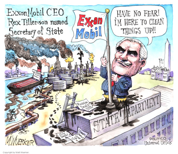 ExxonMobil CEO Rex Tillerson named Secretary of State. Exxon Mobil. Have no fear! Im hear to clean things up!! Russian Deals. Oily Deals. Climate Change Cover Up. State Department.
