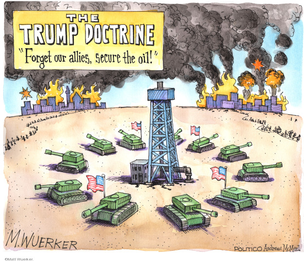 "The Trump Doctrine.  ""Forget our allies, secure the oil!"""