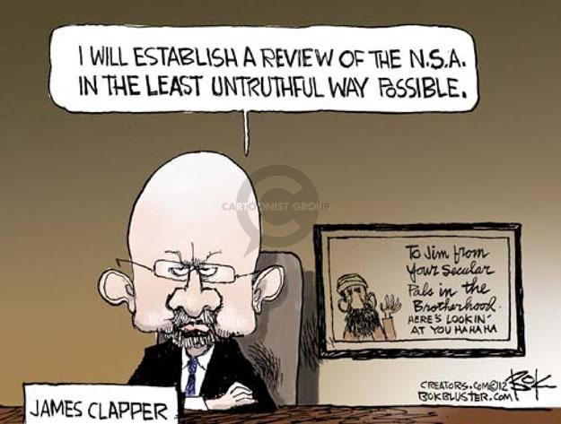 I will establish a review of the N.S.A. in the least untruthful way possible. James Clapper. To Jim from your secular pals in the Brotherhood. Heres lookin at you. Ha ha ha.