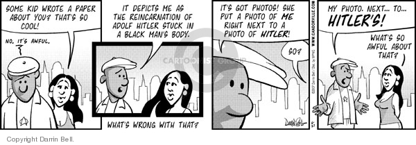 Some kid wrote a paper about you?  Thats so cool!  No.  Its awful.  It depicts me as the reincarnation of Adolf Hitler stuck in a black mans body.  Whats wrong with that?  Its got photos!  She put a photo of me right next to a photo of HITLER!  So?  My photo.  Next...  to...  HITLERS!  Whats so awful about that?
