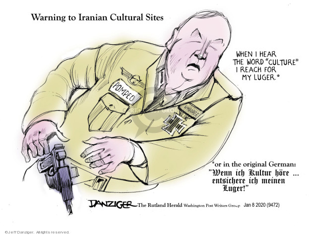 Warning to Iranian Cultural Sites. When I hear the word culture I reach for my Luger.. Or in the original German: Wenn ich kultur hore � entsichere ich meinin Luger! Pompeo.