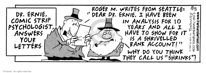 "Dr. Ernie Comic Strip Psychologist answers your letters. Roger M. writes from Seattle: ""Dear Dr. Ernie, I have been in analysis for 10 years and all I have to show for it is a shrivelled bank account!"" Why do you think they call us ""shrinks""?"