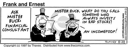 Ask Mister Buck: Financial Consultant. Mister Buck, what do you call someone who always invests in bad stocks? An incomepoop!