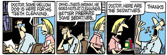 Doctor, some yellow dog is here for his teeth cleaning.  Oh no … Thats Grimm.  He goes nuts at cleanings.  Better prepare some sedatives.  Doctor, here are the sedatives.  Thanks.
