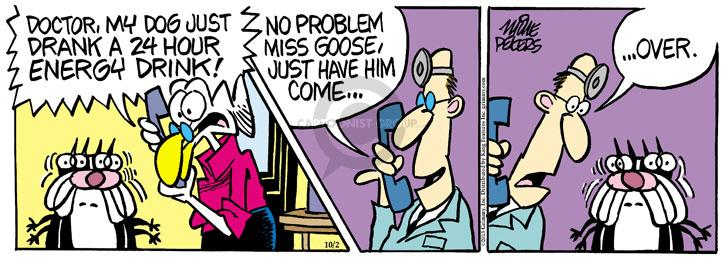 Doctor, my dog just drank an 24 hour energy drink! No problem, Miss Goose, just have him come � � Over.