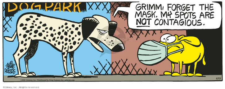 Dog park. Grimm, forget the mask. My spots are not contagious.