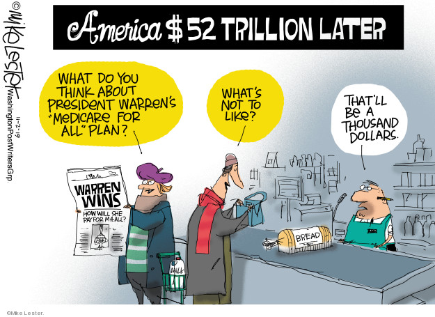 America $52 trillion later. What do you think about President warrens Medicare for all plan? Whats not to like? Thatll be a thousand dollars. Warren Wins. How will she pay for M4ALL? Thatll be a thousand dollars. Bread.