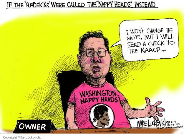 "If the ""Redskins"" were called the ""Nappy heads"" instead. I wont change the name, but I will send a check to the NAACP � Washington Nappy heads. Owner."