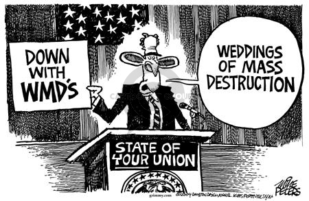 Down with WMDs.  Weddings of Mass Destruction.  State of your Union.