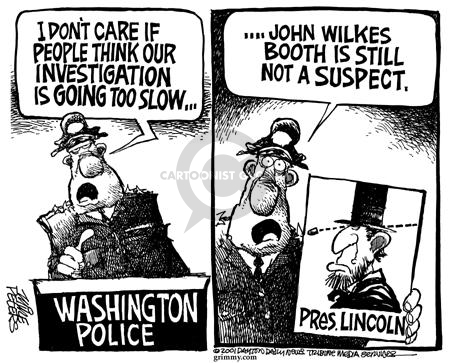 I dont care if people think our investigation is going too slow…  Washington Police.  …John Wilkes Booth is still not a suspect.  Pres. Lincoln.