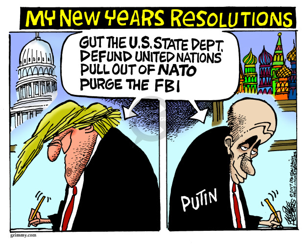 My New Years Resolutions. Gut the U.S. State Dept. defund United Nations pull our of NATO purge the FBI. Putin.