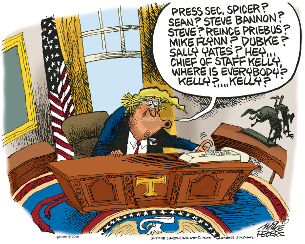 Press Sec. Spicer? Sean? Steve Bannon? Steve? Reince Priebus? Mike Flynn? Dubke? Sallly Yates? Hey � Chief of Staff Kelly, where is everybody? Kelly? � Kelly? T.