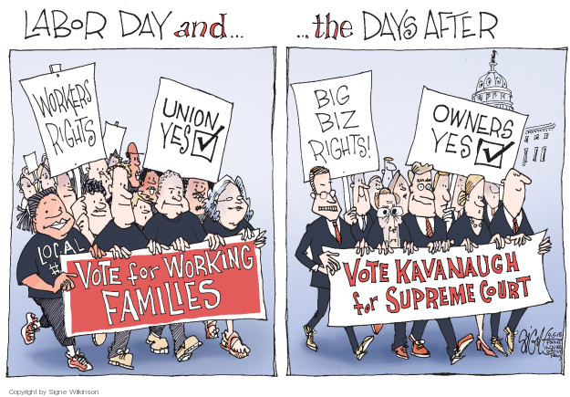 Labor Day and � the Days After. Workers rights. Union yes. Local. Vote for Working Families. Big biz rights! Owners yes. Vote Kavanaugh for Supreme Court.