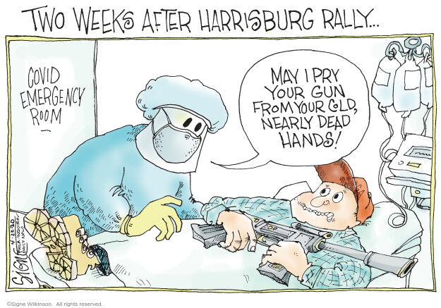 Two weeks after Harrisburg rally … COVID emergency room. May I pry your gun from your cold, nearly dead hands!