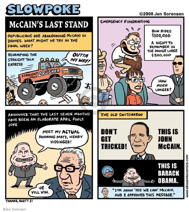 "Slowpoke. McCains Last Stand. Republicans are abandoning McCain in droves. What might he try in the final week? Revamping the straight talk express. OUTTA MY WAY! Straight Talk Crusher. Emergency Fundraising. Bun Rides $100,000. A night to remember in the Moose Lodge. $500,000. How much longer? Announce that the last seven months have been an elaborate April Fools joke. Meet my ACTUAL running mat, Henry Kissinger! Ve vill vin. The old Switcharoo. Dont get tricked! This is John McCain. This is Barack Obama. ""Im John Yes We Can McCain, and I approve this message."""