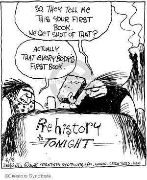 So, they tell me this your first book. We get shot of that? Actually, that everybodys first book. Prehistory tonight.