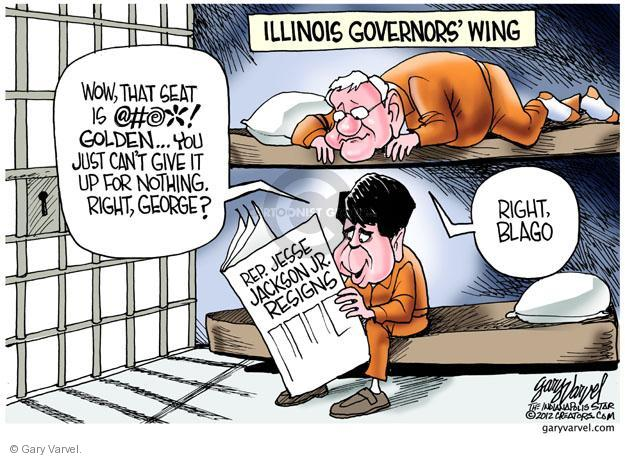 Illinois Governors Wing. Wow, that seat is @#@* golden � You just cant give it up for nothing. Right, George? Right, Blago. Rep. Jesse Jackson Jr. resigns.