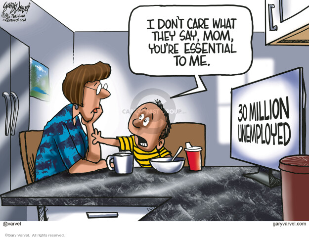 I dont care what they say, Mom, youre essential to me. 30 million unemployed.